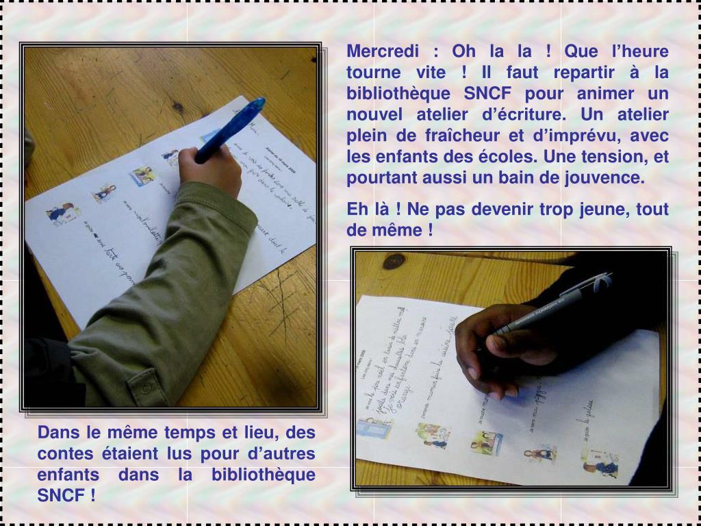 Mercredi : Oh la la ! Que l'heure tourne vite ! Il faut repartir à la bibliothèque SNCF pour animer un nouvel atelier d'écriture. Un atelier plein de fraîcheur et d'imprévu, avec les enfants des écoles. Une tension, et pourtant aussi un bain de jouvence.