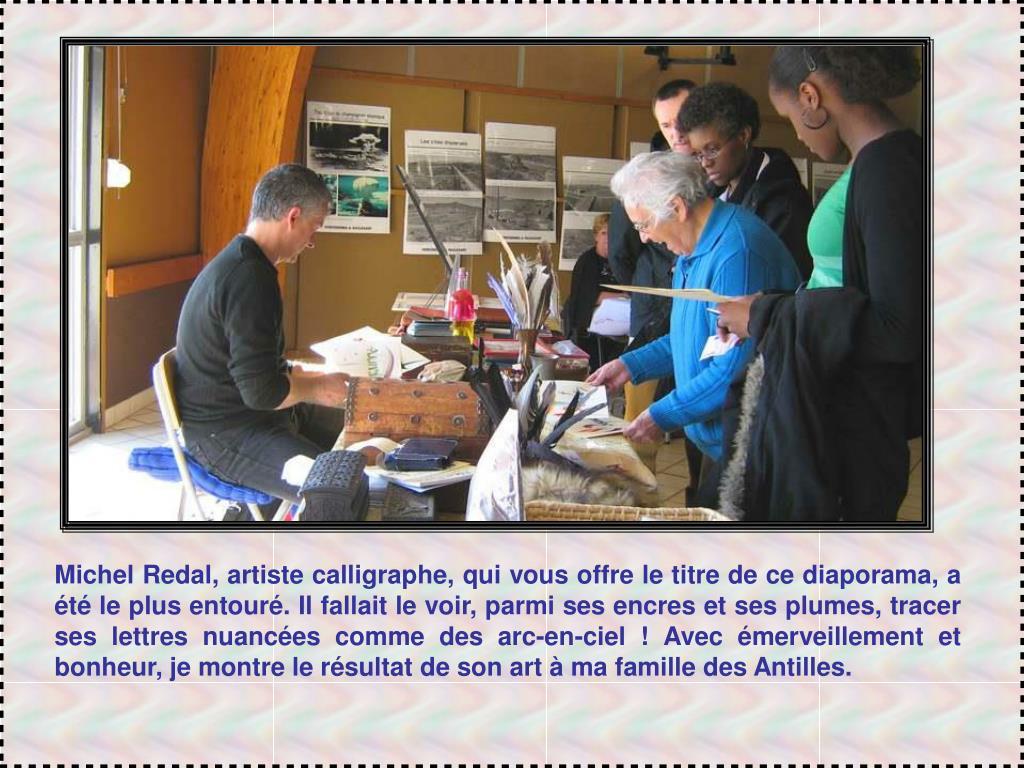 Michel Redal, artiste calligraphe, qui vous offre le titre de ce diaporama, a été le plus entouré. Il fallait le voir, parmi ses encres et ses plumes, tracer ses lettres nuancées comme des arc-en-ciel ! Avec émerveillement et bonheur, je montre le résultat de son art à ma famille des Antilles.