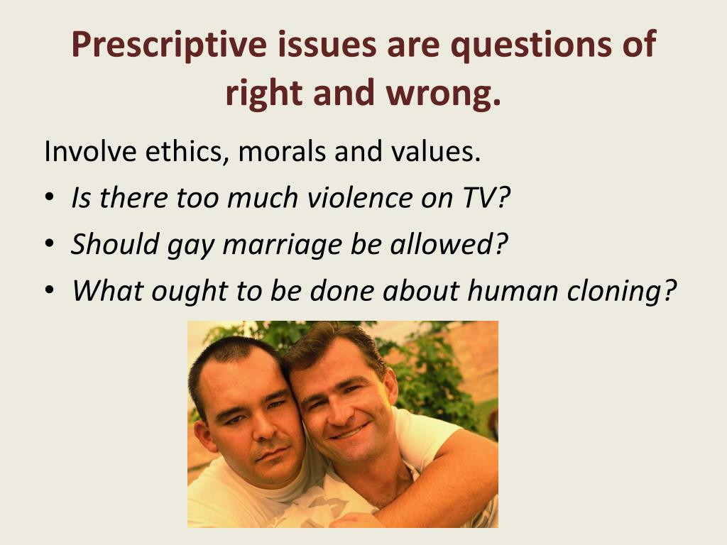 Prescriptive issues are questions of right and wrong.