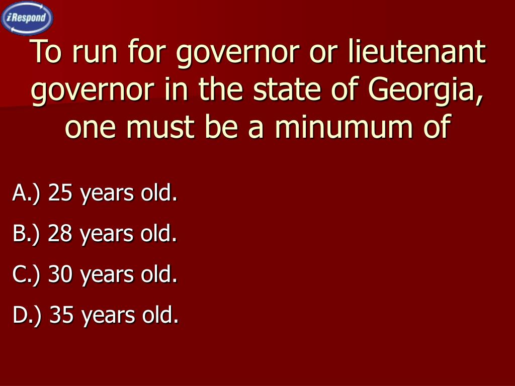 To run for governor or lieutenant governor in the state of Georgia, one must be a minumum of