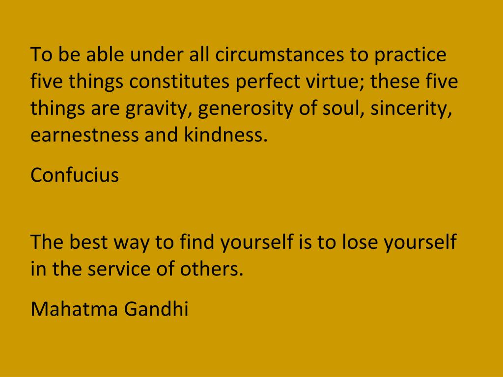 To be able under all circumstances to practice five things constitutes perfect virtue; these five things are gravity, generosity of soul, sincerity, earnestness and kindness.