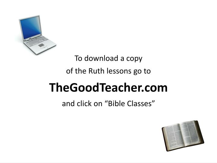 To download a copy of the ruth lessons go to thegoodteacher com and click on bible classes