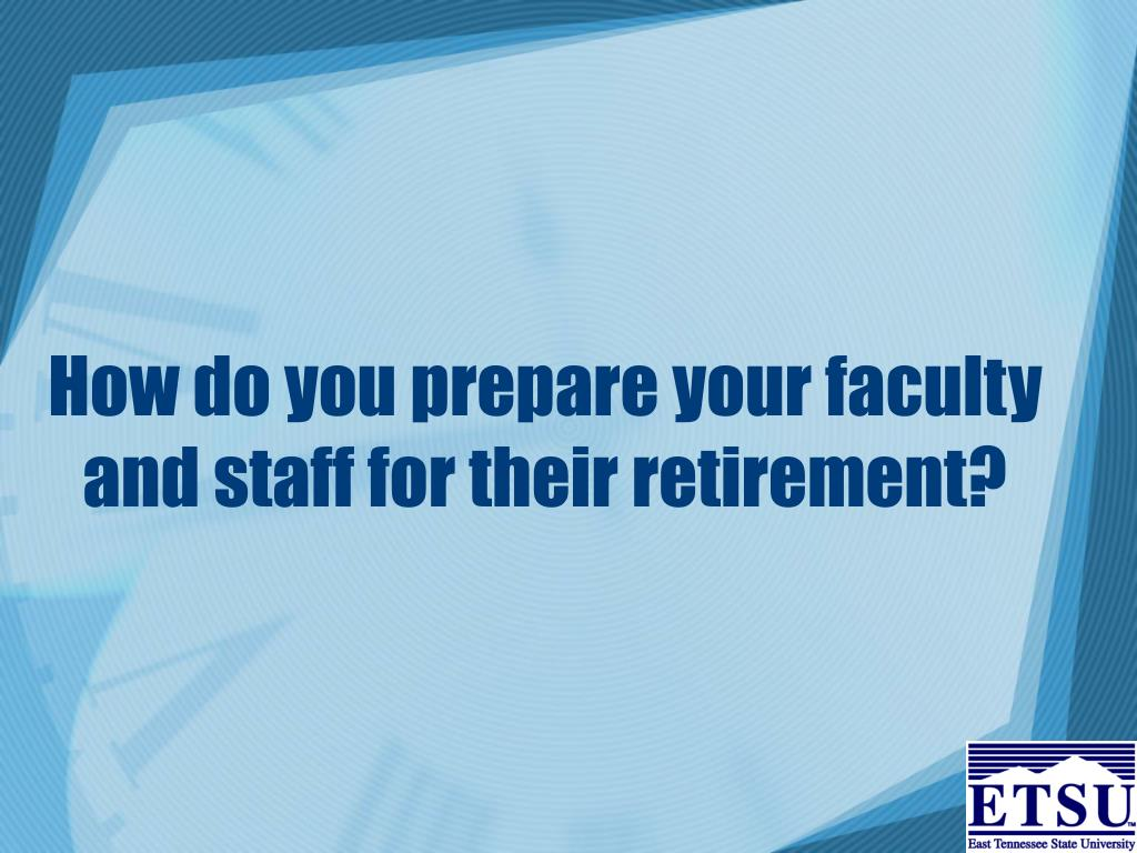 How do you prepare your faculty and staff for their retirement?