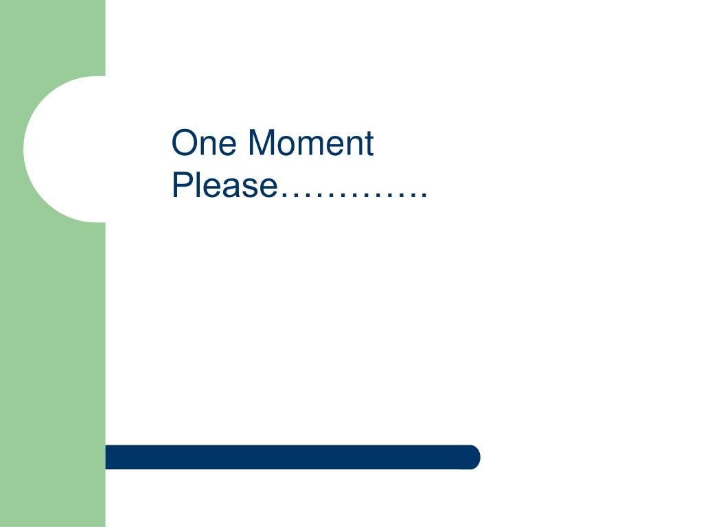 One Moment Please………….
