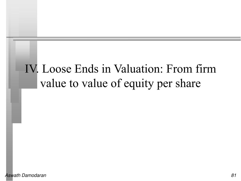 IV. Loose Ends in Valuation: From firm value to value of equity per share