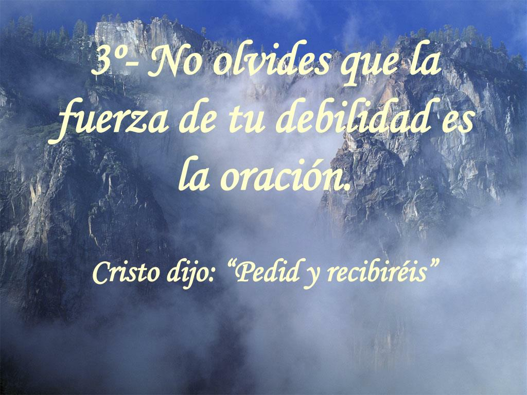 3º- No olvides que la fuerza de tu debilidad es la oración.
