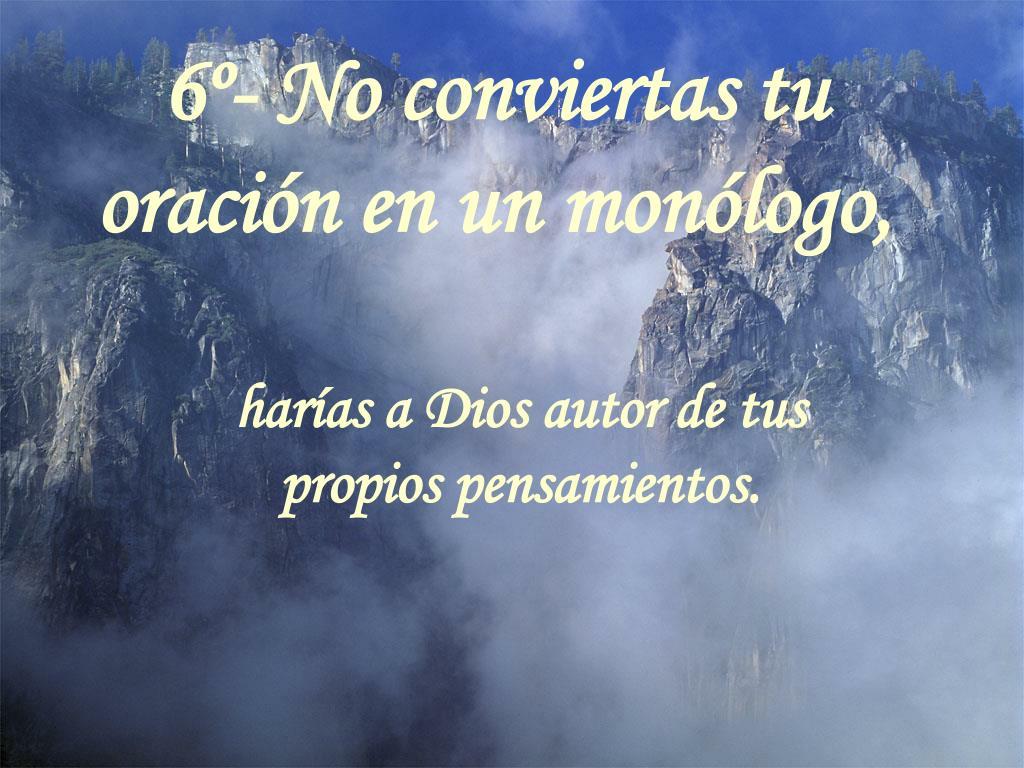 6º- No conviertas tu oración en un monólogo,