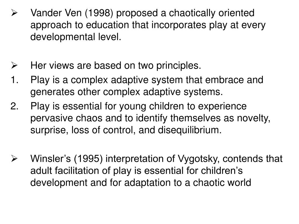 Vander Ven (1998) proposed a chaotically oriented approach to education that incorporates play at every developmental level.