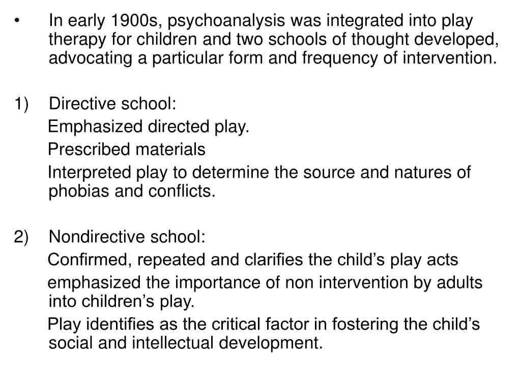 In early 1900s, psychoanalysis was integrated into play therapy for children and two schools of thought developed, advocating a particular form and frequency of intervention.