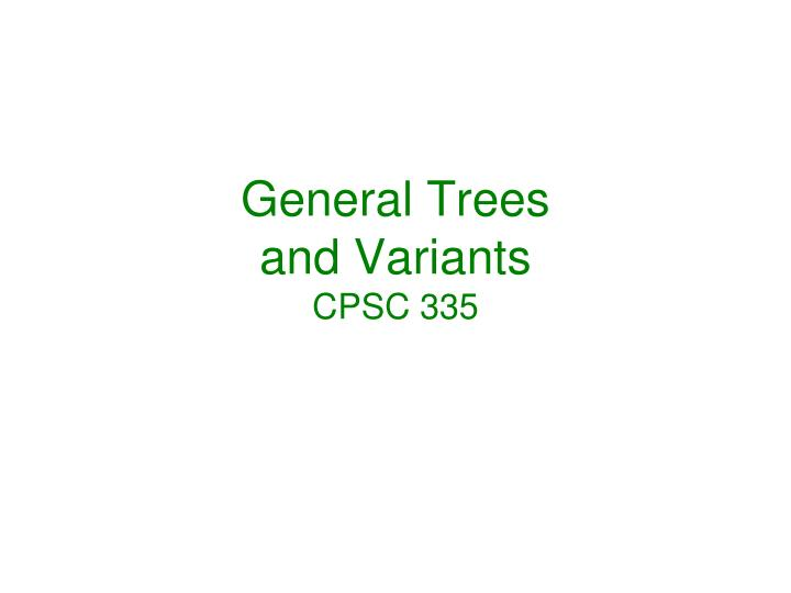 General trees and variants cpsc 335