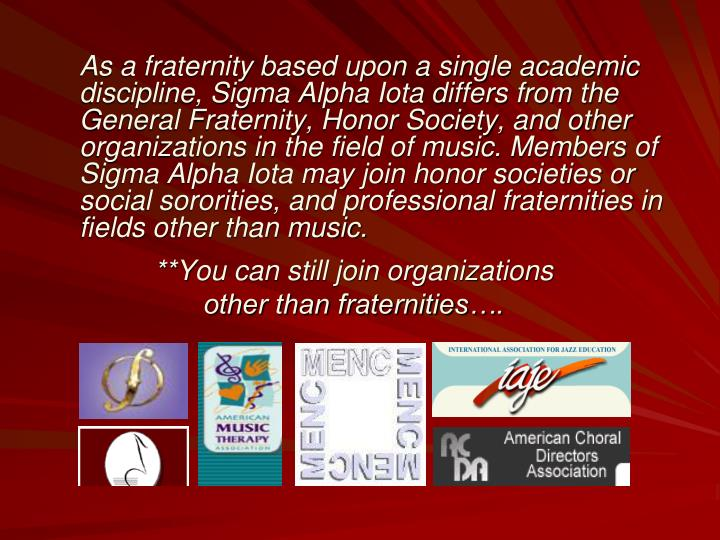 As a fraternity based upon a single academic discipline, Sigma Alpha Iota differs from the General Fraternity, Honor Society, and other organizations in the field of music. Members of Sigma Alpha Iota may join honor societies or social sororities, and professional fraternities in fields other than music.
