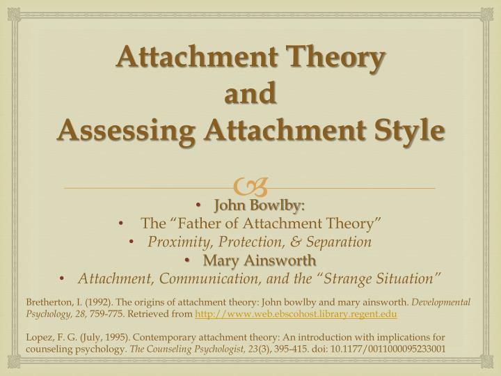 the application of the theory of attachment Attachment theory, originating in the work of john bowlby, is a psychological, evolutionary and ethological theory that provides a descriptive and explanatory framework for understanding interpersonal relationships between human beings in order to formulate a comprehensive theory of.