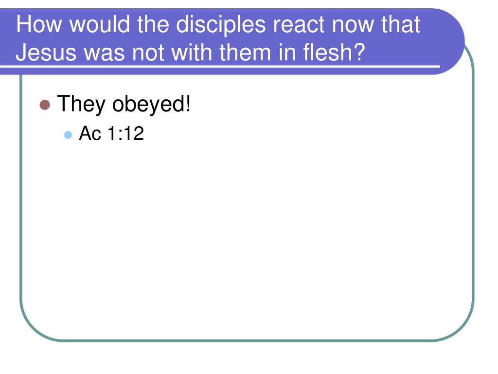 How would the disciples react now that Jesus was not with them in flesh?