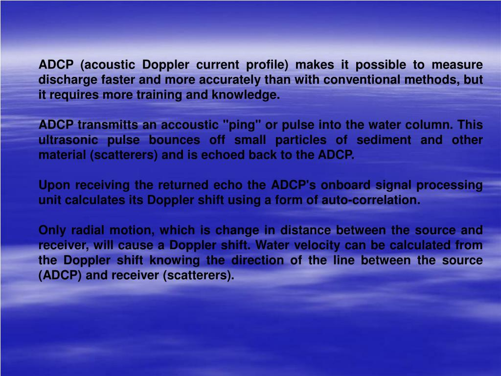 ADCP (acoustic Doppler current profile) makes it possible to measure discharge faster and more accurately than with conventional methods, but it requires more training and knowledge.