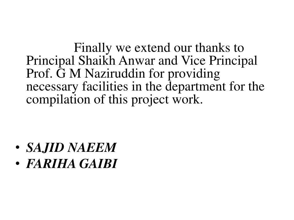 Finally we extend our thanks to Principal Shaikh Anwar and Vice Principal Prof. G M Naziruddin for providing necessary facilities in the department for the compilation of this project work.