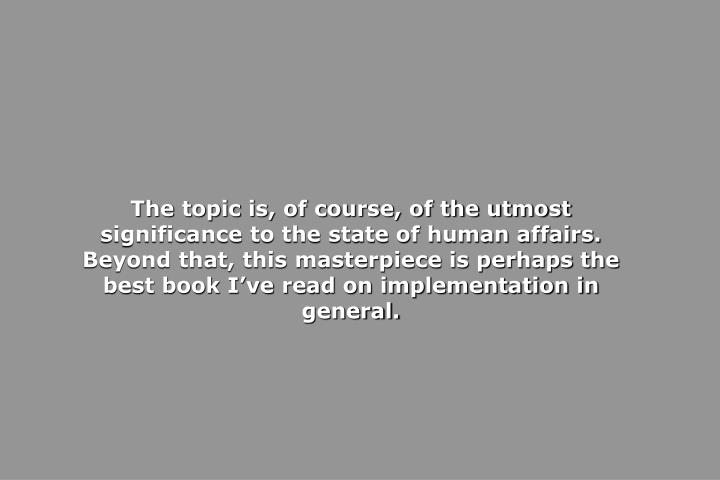 The topic is, of course, of the utmost significance to the state of human affairs. Beyond that, this masterpiece is perhaps the best book I've read on implementation in general.