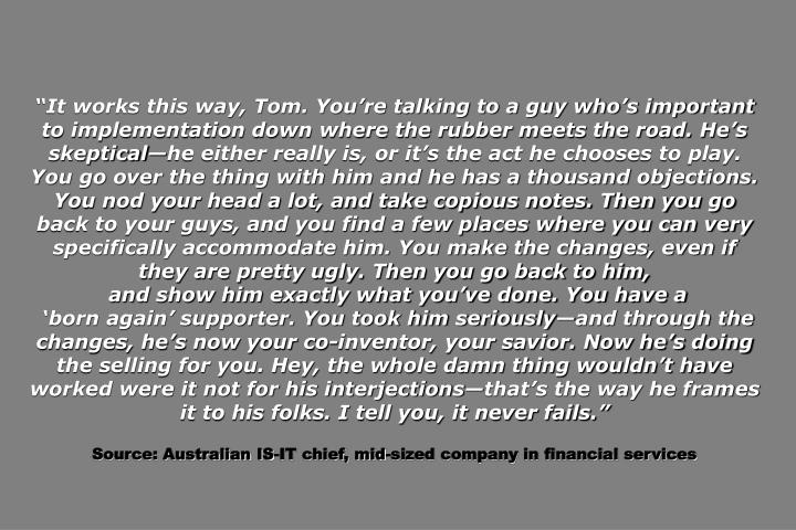"""""""It works this way, Tom. You're talking to a guy who's important to implementation down where the rubber meets the road. He's skeptical—he either really is, or it's the act he chooses to play. You go over the thing with him and he has a thousand objections. You nod your head a lot, and take copious notes. Then you go back to your guys, and you find a few places where you can very specifically accommodate him. You make the changes, even if they are pretty ugly. Then you go back to him,"""