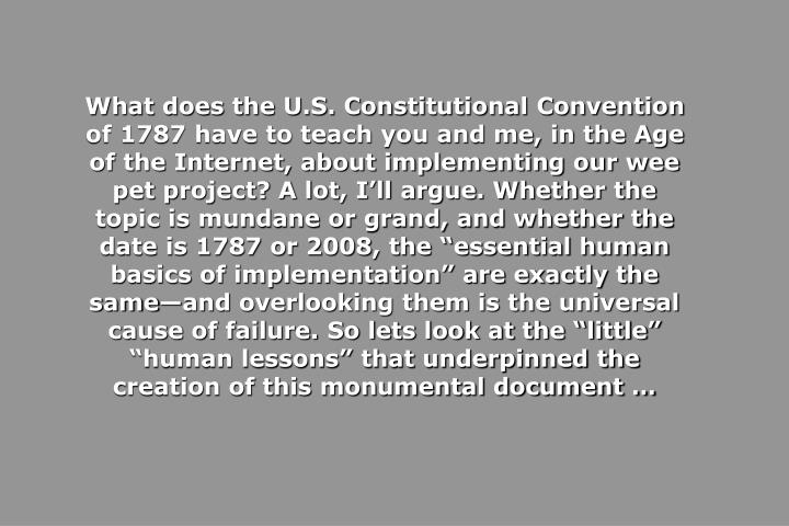 """What does the U.S. Constitutional Convention of 1787 have to teach you and me, in the Age of the Internet, about implementing our wee pet project? A lot, I'll argue. Whether the topic is mundane or grand, and whether the date is 1787 or 2008, the """"essential human basics of implementation"""" are exactly the same—and overlooking them is the universal cause of failure. So lets look at the """"little""""  """"human lessons"""" that underpinned the creation of this monumental document …"""