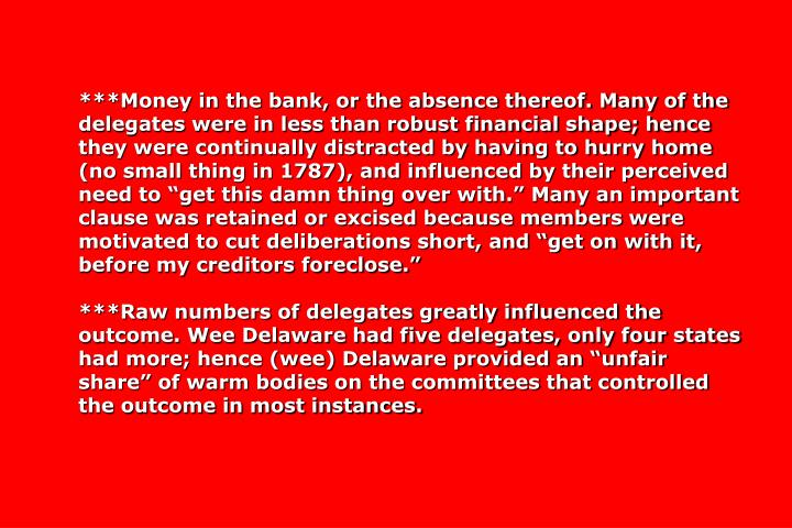"""***Money in the bank, or the absence thereof. Many of the delegates were in less than robust financial shape; hence they were continually distracted by having to hurry home (no small thing in 1787), and influenced by their perceived need to """"get this damn thing over with."""" Many an important clause was retained or excised because members were motivated to cut deliberations short, and """"get on with it, before my creditors foreclose."""""""