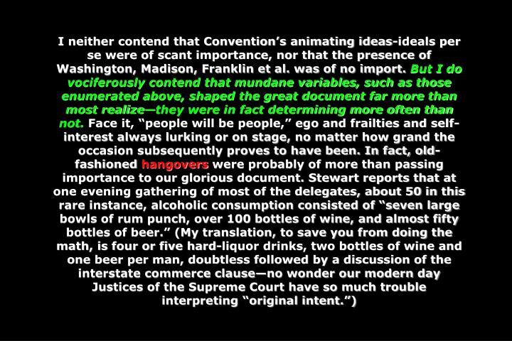 I neither contend that Convention's animating ideas-ideals per se were of scant importance, nor that the presence of Washington, Madison, Franklin et al. was of no import.