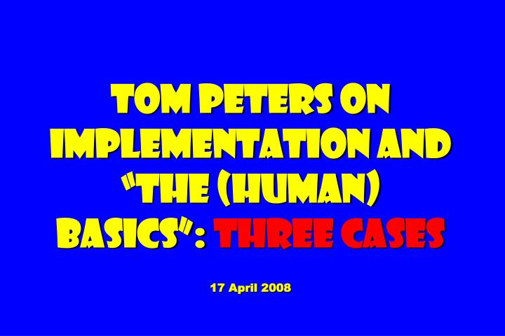 Tom peters on implementation and the human basics three cases 17 april 2008