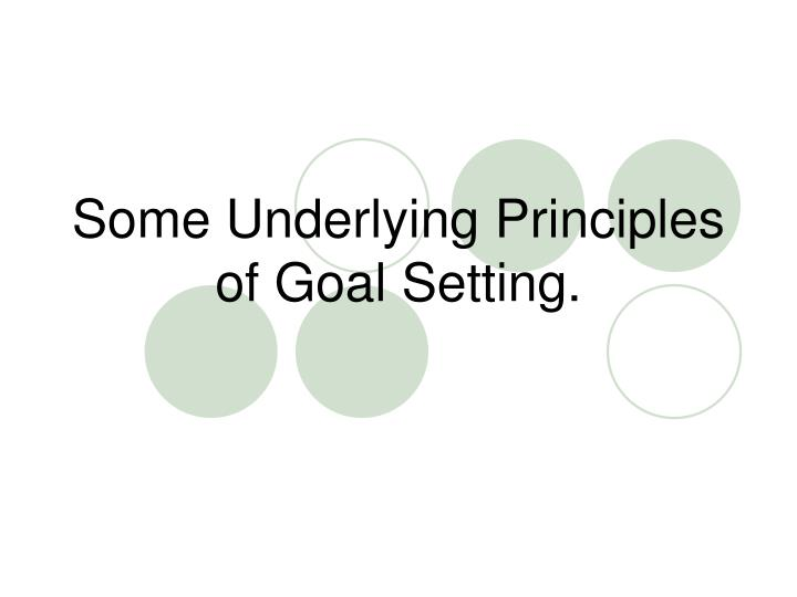 Some underlying principles of goal setting