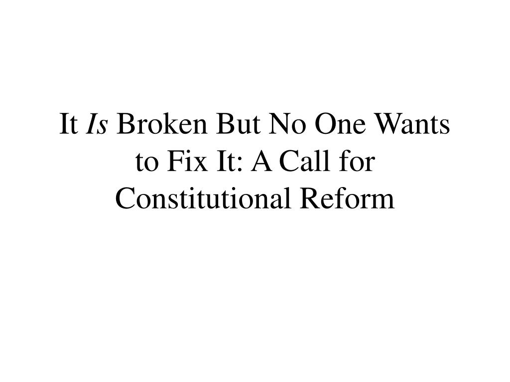 it is broken but no one wants to fix it a call for constitutional reform l.
