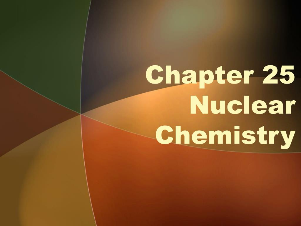 chapter 25 nuclear chemistry l.