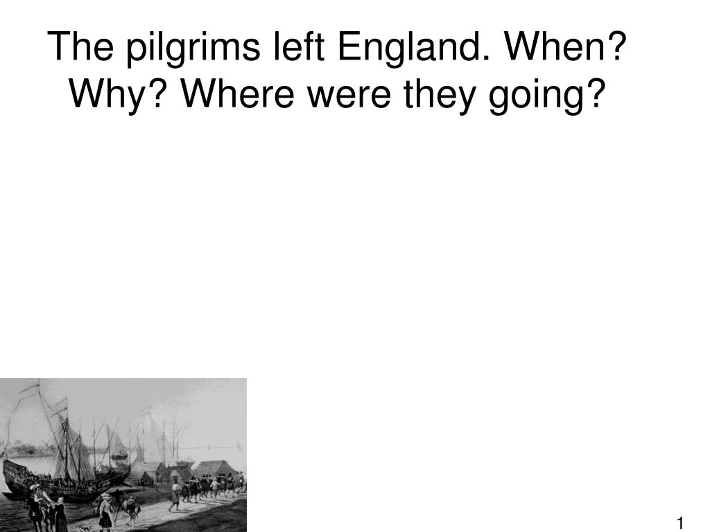 the pilgrims left england when why where were they going l.