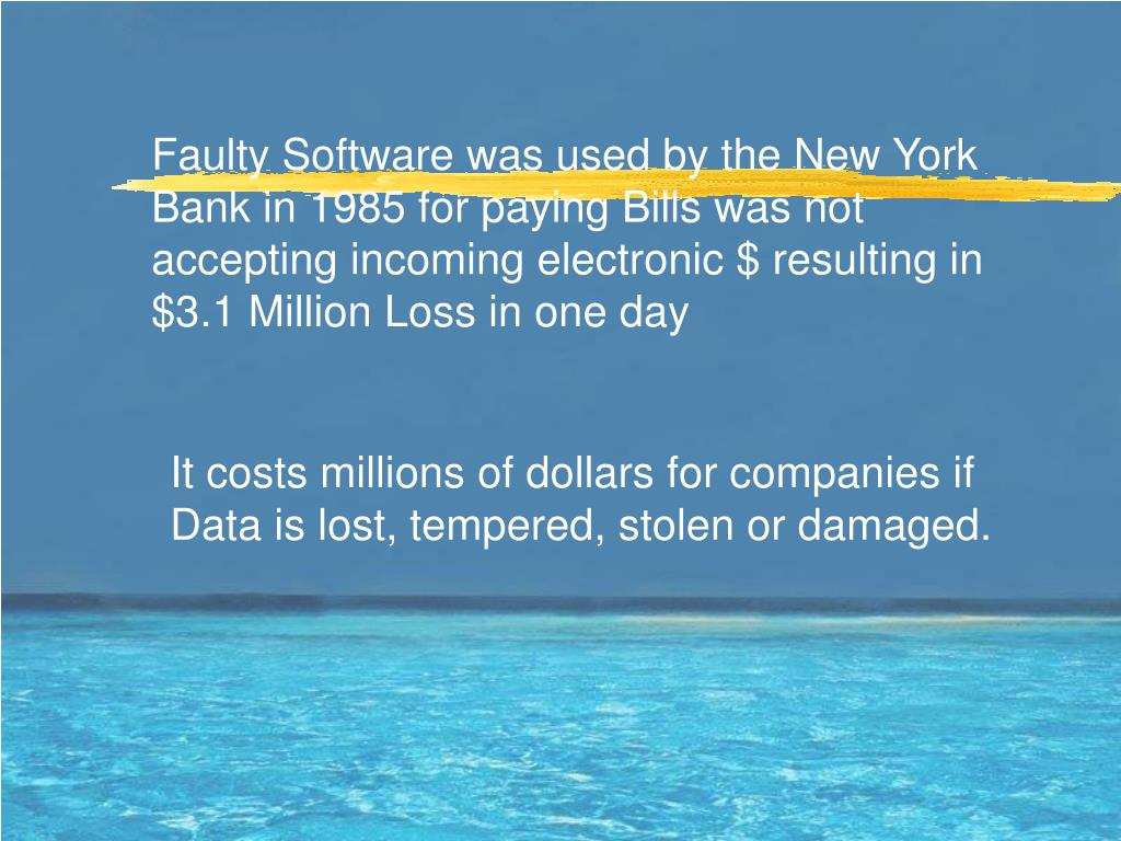 Faulty Software was used by the New York Bank in 1985 for paying Bills was not accepting incoming electronic $ resulting in $3.1 Million Loss in one day