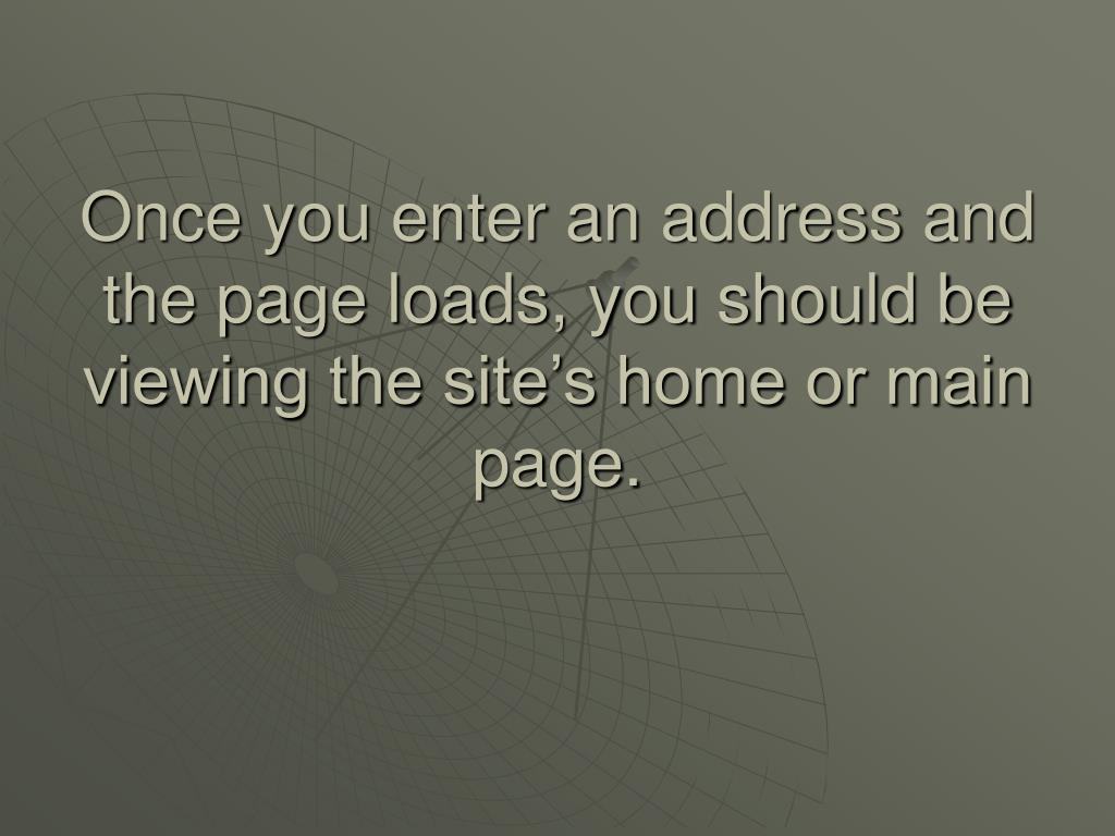 Once you enter an address and the page loads, you should be viewing the site's home or main page.