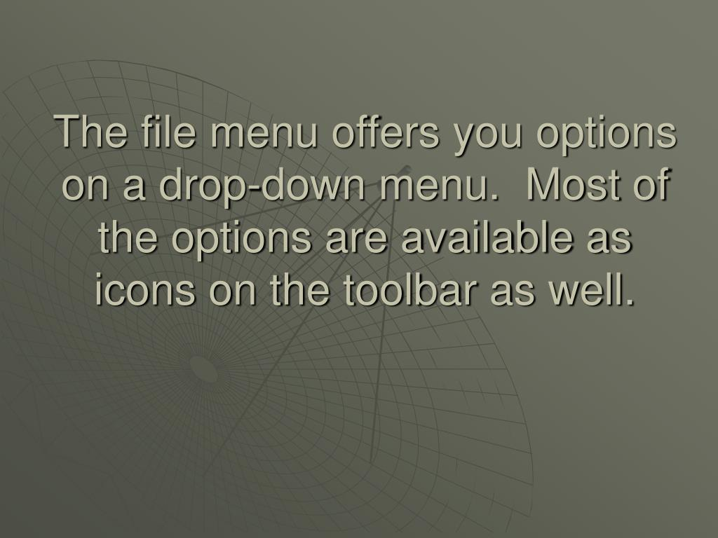 The file menu offers you options on a drop-down menu.  Most of the options are available as icons on the toolbar as well.