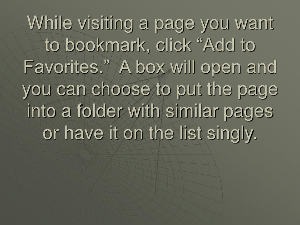 """While visiting a page you want to bookmark, click """"Add to Favorites.""""  A box will open and you can choose to put the page into a folder with similar pages or have it on the list singly."""