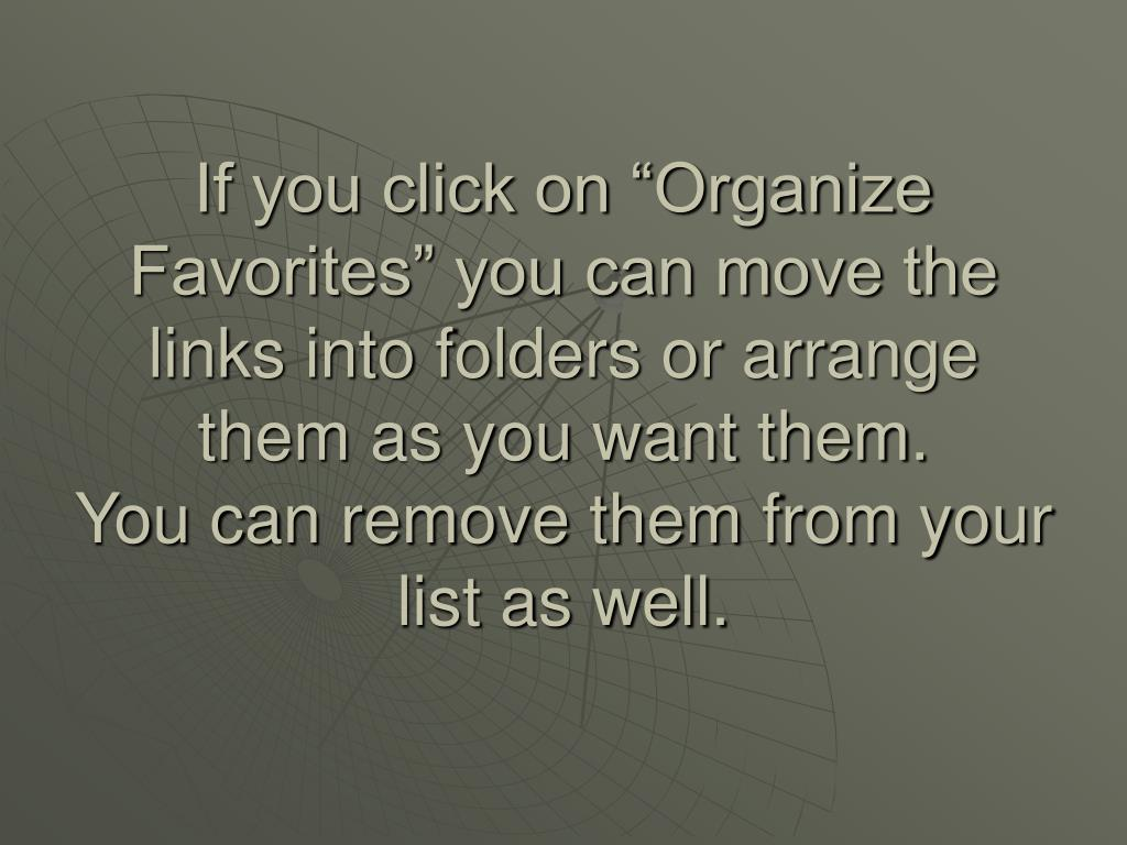 """If you click on """"Organize Favorites"""" you can move the links into folders or arrange them as you want them."""
