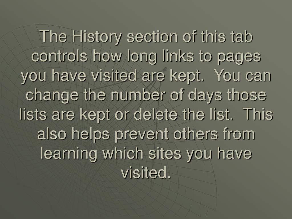 The History section of this tab controls how long links to pages you have visited are kept.  You can change the number of days those lists are kept or delete the list.  This also helps prevent others from learning which sites you have visited.