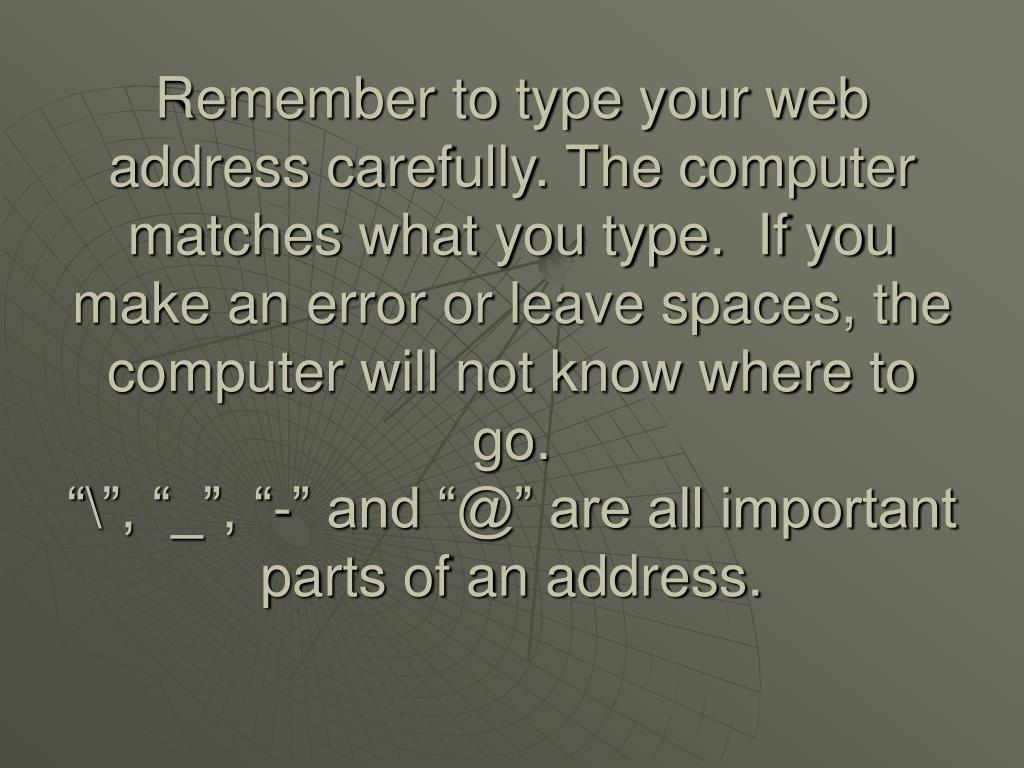 Remember to type your web address carefully. The computer matches what you type.  If you make an error or leave spaces, the computer will not know where to go.