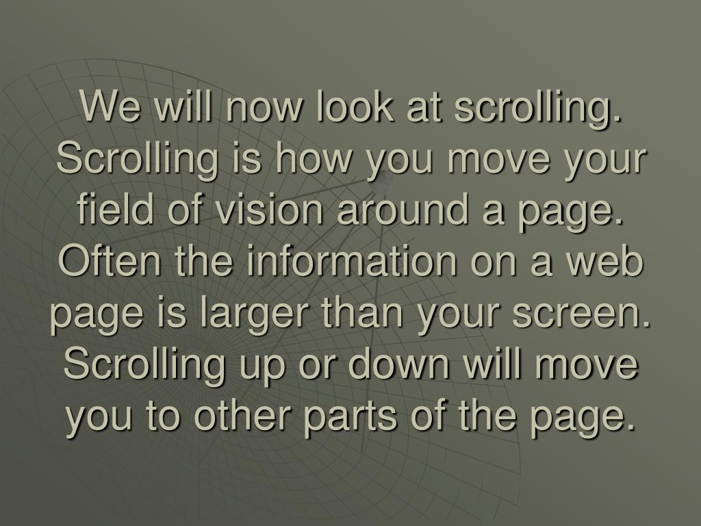 We will now look at scrolling.  Scrolling is how you move your field of vision around a page.  Often the information on a web page is larger than your screen. Scrolling up or down will move you to other parts of the page.