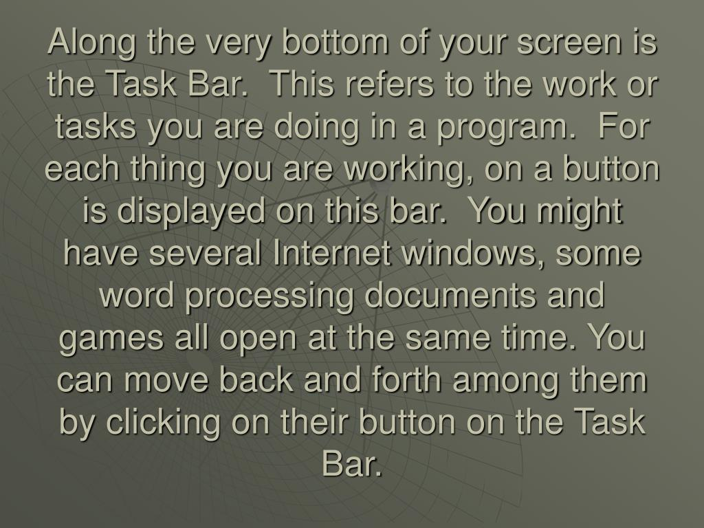 Along the very bottom of your screen is the Task Bar.  This refers to the work or tasks you are doing in a program.  For each thing you are working, on a button is displayed on this bar.  You might have several Internet windows, some word processing documents and games all open at the same time. You can move back and forth among them by clicking on their button on the Task Bar.