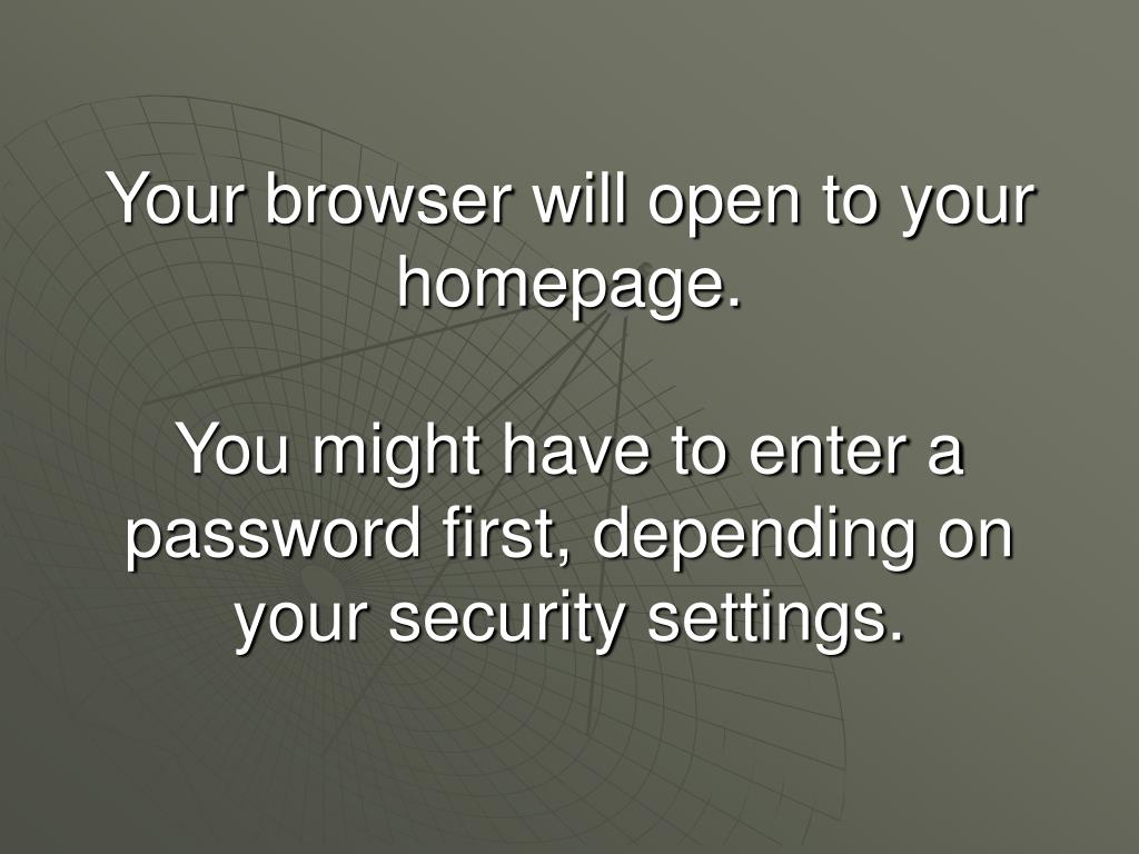 Your browser will open to your homepage.
