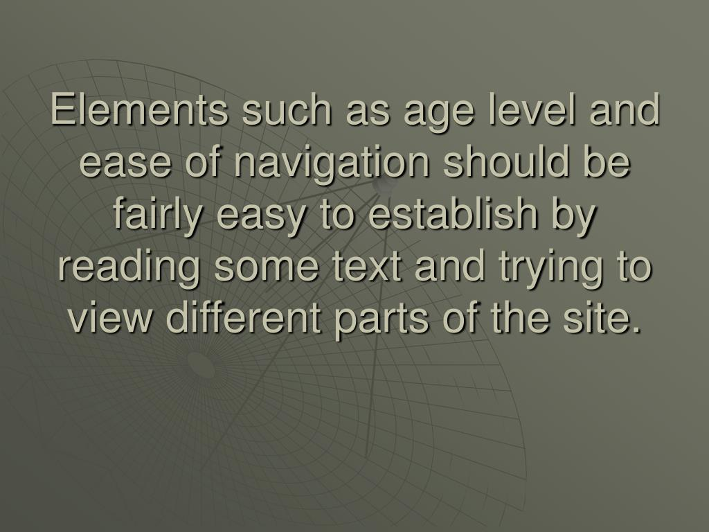 Elements such as age level and ease of navigation should be fairly easy to establish by reading some text and trying to view different parts of the site.