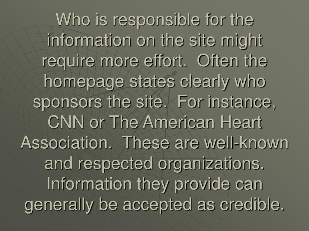 Who is responsible for the information on the site might require more effort.  Often the homepage states clearly who sponsors the site.  For instance, CNN or The American Heart Association.  These are well-known and respected organizations.  Information they provide can generally be accepted as credible.