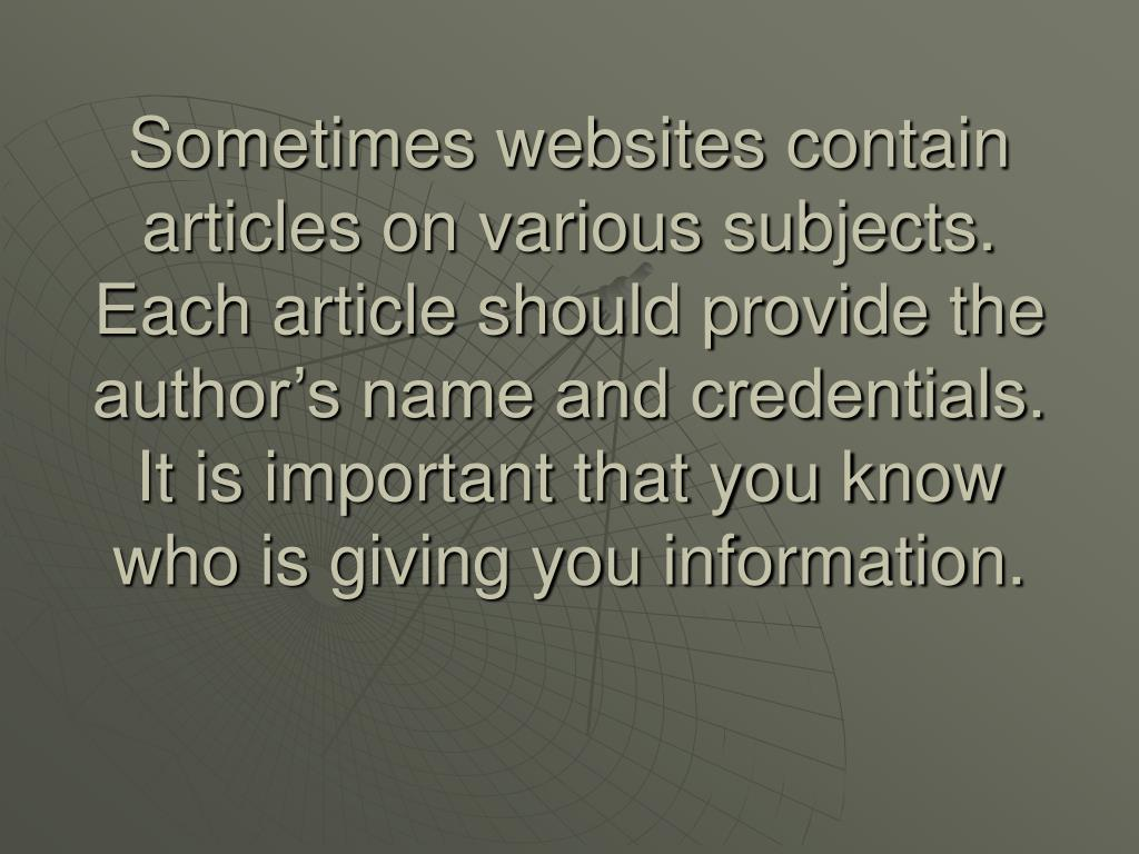 Sometimes websites contain articles on various subjects. Each article should provide the author's name and credentials.  It is important that you know who is giving you information.