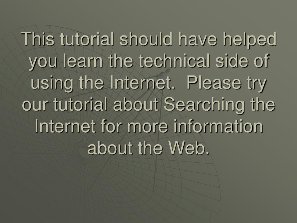 This tutorial should have helped you learn the technical side of using the Internet.  Please try our tutorial about Searching the Internet for more information about the Web.