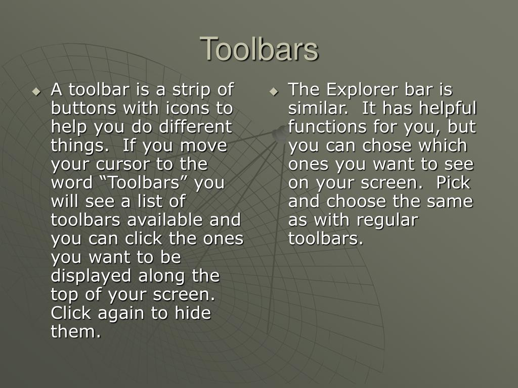 """A toolbar is a strip of buttons with icons to help you do different things.  If you move your cursor to the word """"Toolbars"""" you will see a list of toolbars available and you can click the ones you want to be displayed along the top of your screen.  Click again to hide them."""