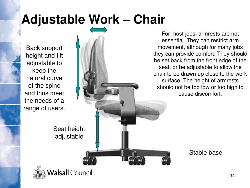For most jobs, armrests are not essential. They can restrict arm movement, although for many jobs they can provide comfort. They should be set back from the front edge of the seat, or be adjustable to allow the chair to be drawn up close to the work surface. The height of armrests should not be too low or too high to cause discomfort.