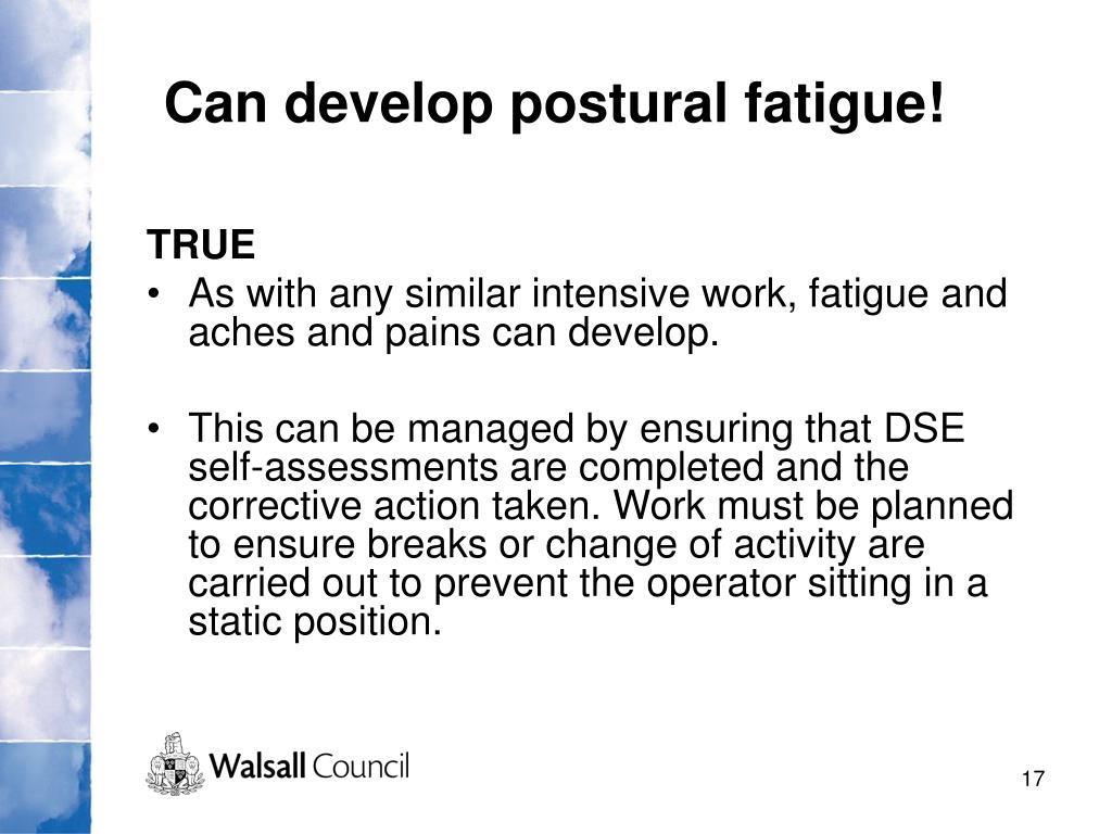 Can develop postural fatigue!