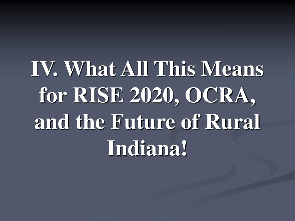 IV. What All This Means for RISE 2020, OCRA, and the Future of Rural Indiana!