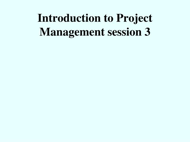 introduction to project management session 3 n.