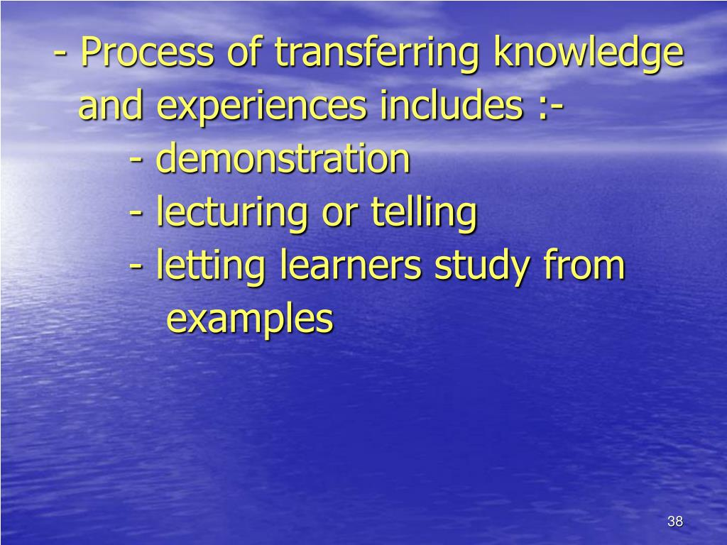 - Process of transferring knowledge