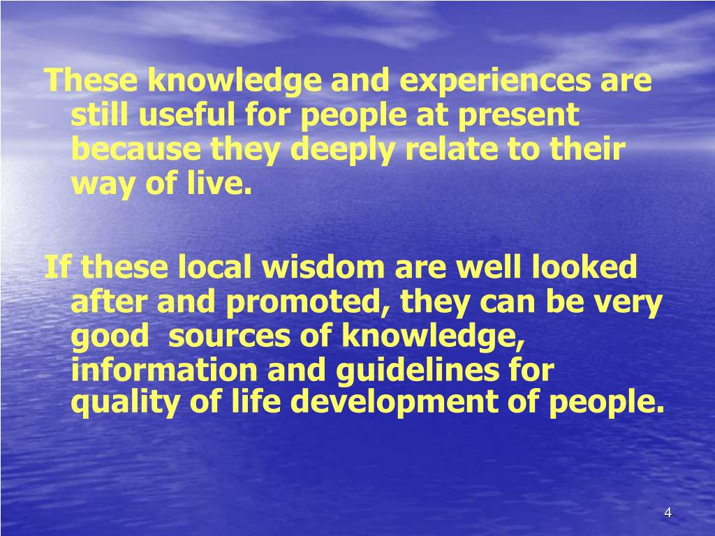 These knowledge and experiences are still useful for people at present because they deeply relate to their way of live.